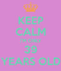 keep-calm-i-m-only-39-years-old